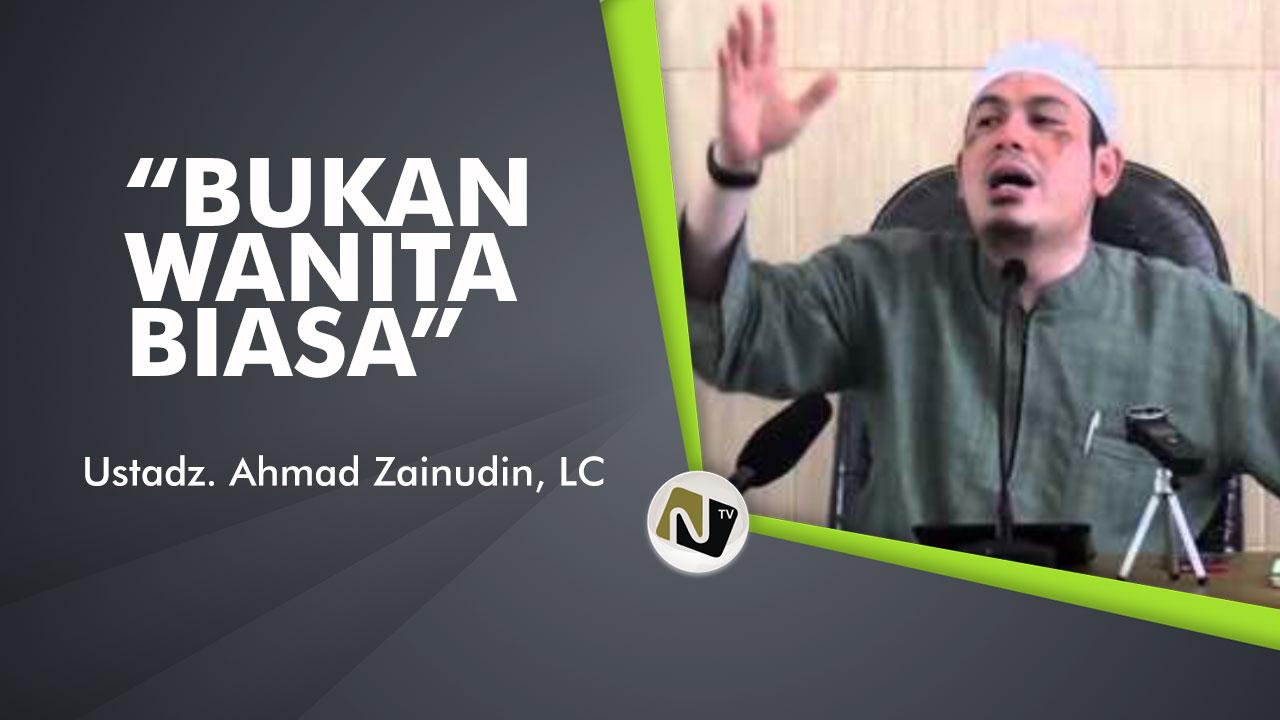 Bukan Wanita Biasa – Ust Ahmad Zainuddin, Lc