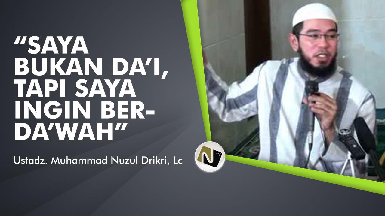 Saya bukan Da'i, Tapi Saya Ingin Berdakwah – Ust Muhammad Nuzul Dzikri, Lc