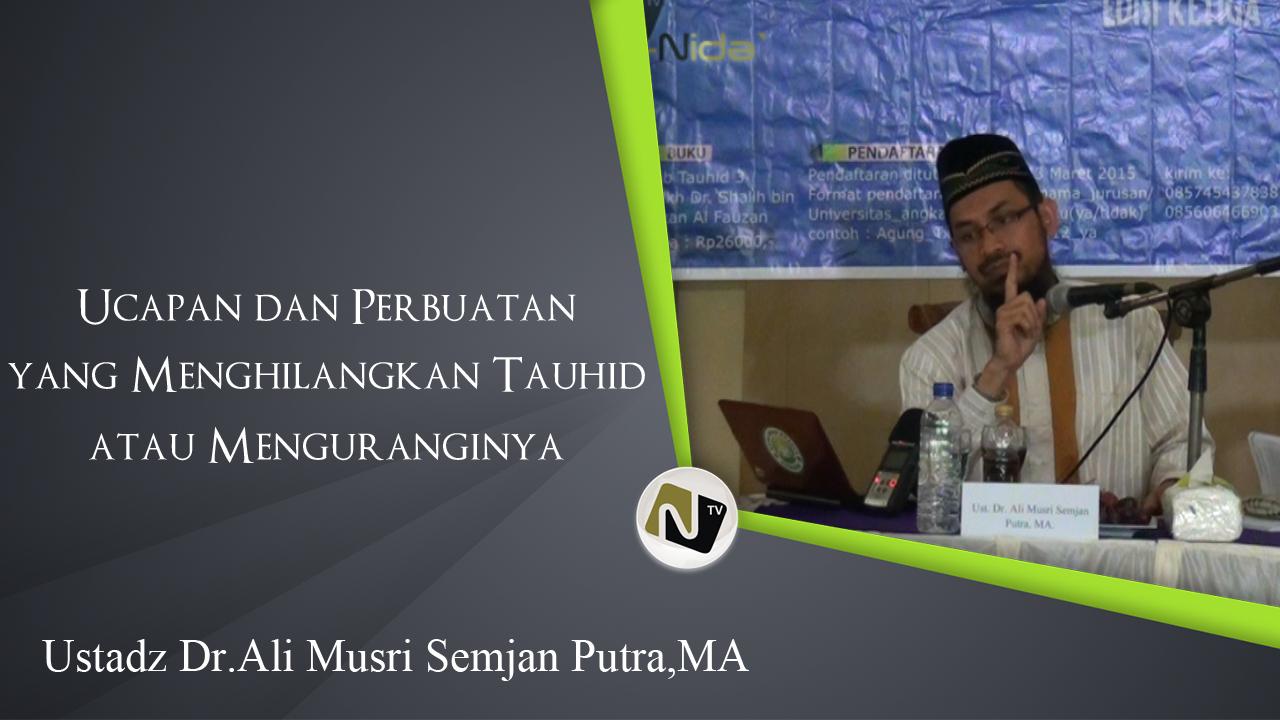 Ust. Dr.Ali Musri SP, MA – Perbuatan yang Menghilangkan/mengurangi Tauhid