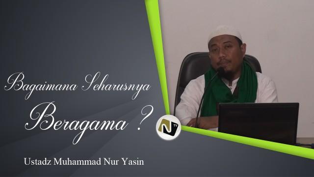 Ustadz Muhammad Nur Yasin – Bagaimana Seharusnya Beragama?