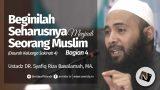 Beginilah Seharusnya Menjadi Seorang Muslim Bag 4